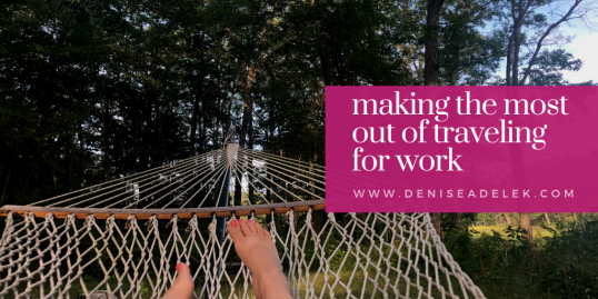 making the most out of traveling for work | deniseadelek.com